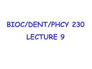 BIOC/DENT/PHCY 230 LECTURE 9