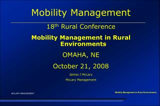 Mobility Management 18 th  Rural Conference Mobility Management in Rural Environments OMAHA, NE October 21, 2008 James J