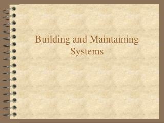 Building and Maintaining Systems