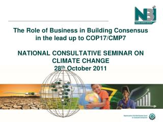 The Role of Business in Building Consensus in the lead up to COP17/CMP7 NATIONAL CONSULTATIVE SEMINAR ON CLIMATE CHANGE