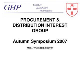 PROCUREMENT & DISTRIBUTION INTEREST GROUP Autumn Symposium 2007