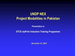 UNDP NEX Project Modalities in Pakistan Presentation to DTCE staff for Induction Training Programme