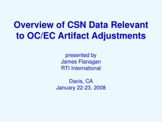 Overview of CSN Data Relevant to OC/EC Artifact Adjustments presented by James Flanagan RTI International Davis, CA Janu