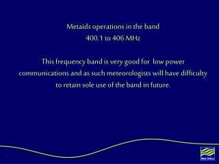 Metaids operations in the band  400.1 to 406 MHz  This frequency band is very good for  low power communications and as