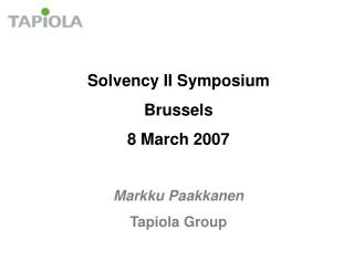 Solvency II Symposium Brussels 8 March 2007 Markku Paakkanen Tapiola Group