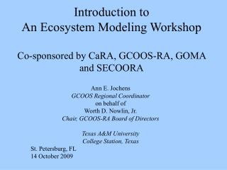 Introduction to An Ecosystem Modeling Workshop Co-sponsored by CaRA, GCOOS-RA, GOMA and SECOORA