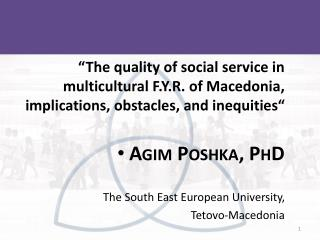 """The quality of social service in multicultural F.Y.R. of Macedonia, implications, obstacles, and inequities"" Agim P"