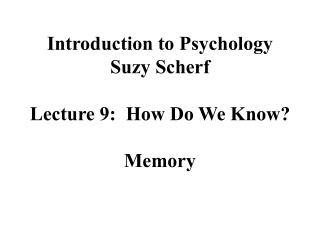 Introduction to Psychology Suzy Scherf  Lecture 9:  How Do We Know  Memory
