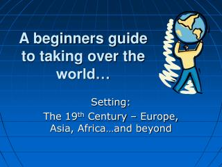 A beginners guide to taking over the world…