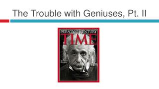 The Trouble with Geniuses, Pt. II