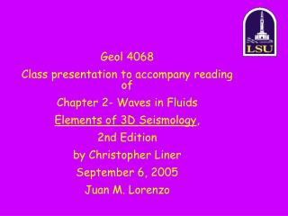Geol 4068 Class presentation to accompany reading of Chapter 2- Waves in Fluids Elements of 3D Seismology , 2nd Edition