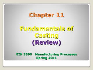 Chapter 11  Fundamentals of  Casting Review  EIN 3390   Manufacturing Processes Spring 2011