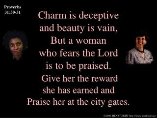 Charm is deceptive and beauty is vain, But a woman who fears the Lord is to be praised. Give her the reward she has earn