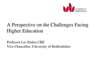 A Perspective on the Challenges Facing Higher Education  Professor Les Ebdon CBE  Vice Chancellor, University of Bedford