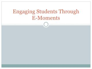 Engaging Students Through  E-Moments