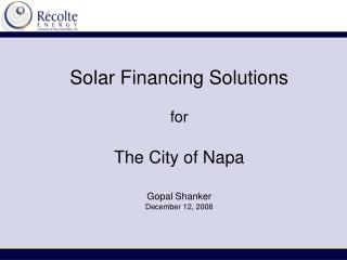 Solar Financing Solutions for The City of Napa Gopal Shanker December 12, 2008
