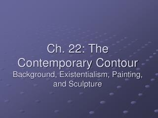 Ch. 22: The Contemporary Contour Background, Existentialism, Painting, and Sculpture