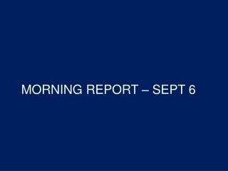 MORNING REPORT – SEPT 6