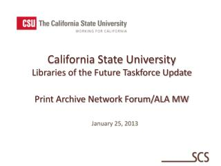 California State University Libraries of the Future Taskforce Update Print Archive Network Forum/ALA MW