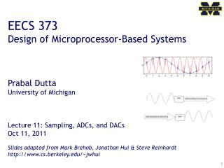 EECS 373 Design of Microprocessor-Based Systems Prabal Dutta University of Michigan Lecture 11: Sampling, ADCs, and DACs