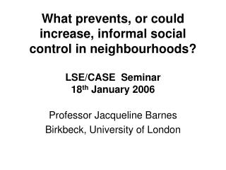 What prevents, or could increase, informal social control in neighbourhoods? LSE/CASE Seminar 18 th January 2006