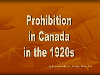 prohibition in canada Canada never really had national prohibition as in the us but alcohol sales were illegal in some canadian provinces at different times both during world war i and in the 1920s, roughly coinciding with us prohibition.