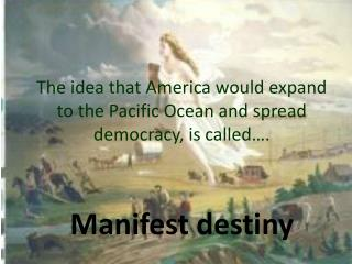 The idea that America would expand to the Pacific Ocean and spread democracy, is called….