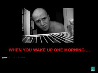 WHEN YOU WAKE UP ONE MORNING …