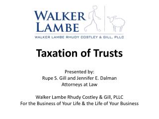 Taxation of Trusts  Presented by: Rupe S. Gill and Jennifer E. Dalman Attorneys at Law  Walker Lambe Rhudy Costley  Gill