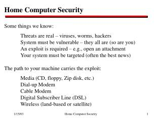 Home Computer Security Some things we know: 	Threats are real – viruses, worms, hackers 	System must be vulnerable –