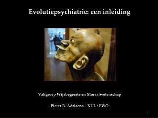 Evolutiepsychiatrie: een inleiding Vakgroep Wijsbegeerte en Moraalwetenschap Pieter R. Adriaens – KUL / FWO