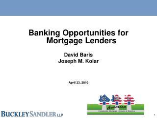 Banking Opportunities for Mortgage Lenders David Baris Joseph M. Kolar April 23, 2010