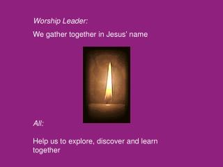 Worship Leader: We gather together in Jesus' name All: Help us to explore, discover and learn together