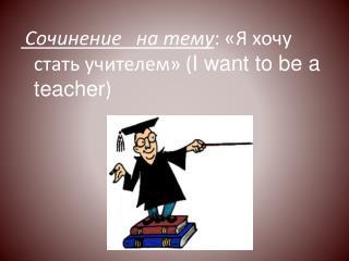 Сочинение на тему : «Я хочу стать учителем» ( I want to be a teacher )