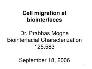 Cell migration at biointerfaces Dr. Prabhas Moghe Biointerfacial Characterization 125:583 September 18, 2006