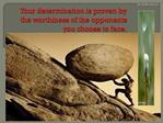 Your determination is proven by the worthiness of the opponents you choose to face.
