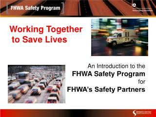 Working Together to Save Lives An Introduction to the FHWA Safety Program for FHWA's Safety Partners