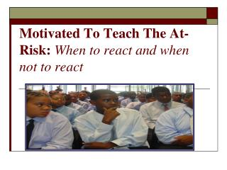 Motivated To Teach The At-Risk: When to react and when not to react