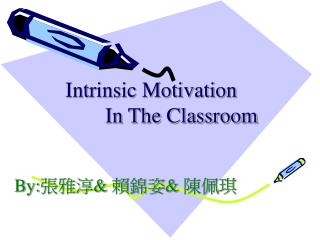 Intrinsic Motivation In The Classroom By: 張雅淳 & 賴錦姿 & 陳佩琪