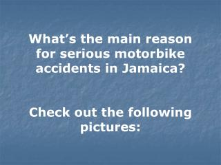 What's the main reason for serious motorbike accidents in Jamaica? Check out the following pictures: