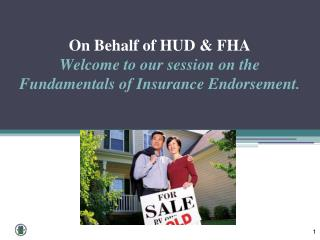 On Behalf of HUD & FHA  Welcome  to our session on the Fundamentals of Insurance Endorsement.