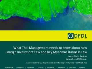 What Thai Management needs to know about new Foreign Investment Law and Key Myanmar Business Law James Finch, Partner ja