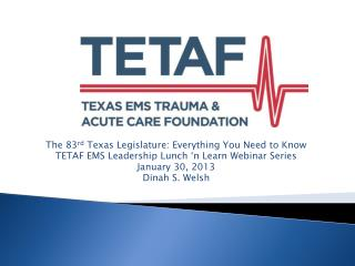 The 83 rd  Texas Legislature: Everything You Need to Know TETAF EMS Leadership Lunch 'n Learn Webinar Series January 3