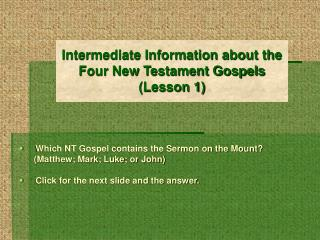 Intermediate Information about the                                              Four New Testament Gospels (Lesson 1)