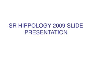 SR HIPPOLOGY 2009 SLIDE PRESENTATION