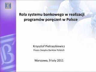 Rola systemu bankowego w realizacji programów poręczeń w Polsce Krzysztof Pietraszkiewicz Prezes Związku Banków Polski