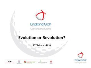 Evolution or Revolution? 23 rd February 2010