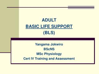 ADULT BASIC LIFE SUPPORT ( BLS ) Yangama Jokwiro BScNS MSc Physiology Cert IV Training and Assessment