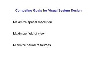 Competing Goals for Visual System Design Maximize spatial resolution Maximize field of view Minimize neural resources