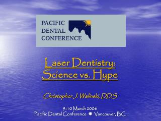 Laser Dentistry:   Science vs. Hype Christopher J. Walinski, DDS 9-10 March 2006 Pacific Dental Conference   ?   Vancouv
